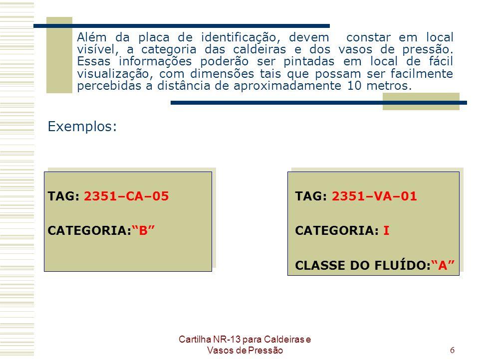 Cartilha NR-13 para Caldeiras e Vasos de Pressão6 Além da placa de identificação, devem constar em local visível, a categoria das caldeiras e dos vaso