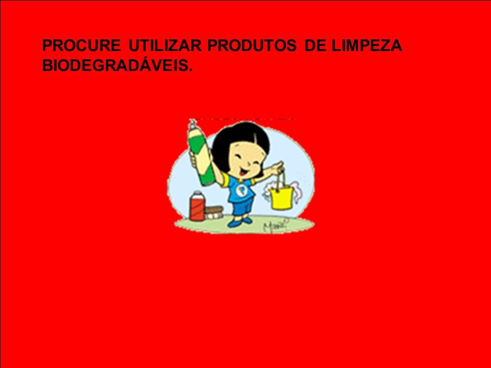 PROCURE UTILIZAR PRODUTOS DE LIMPEZA BIODEGRADÁVEIS.