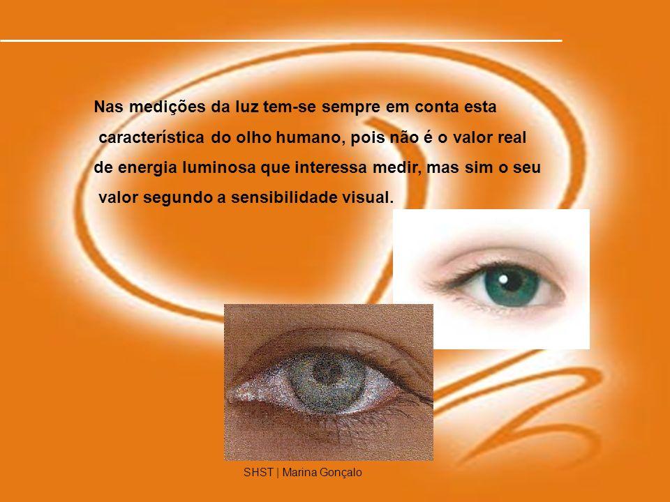 SHST | Marina Gonçalo4 Nas medições da luz tem-se sempre em conta esta característica do olho humano, pois não é o valor real de energia luminosa que