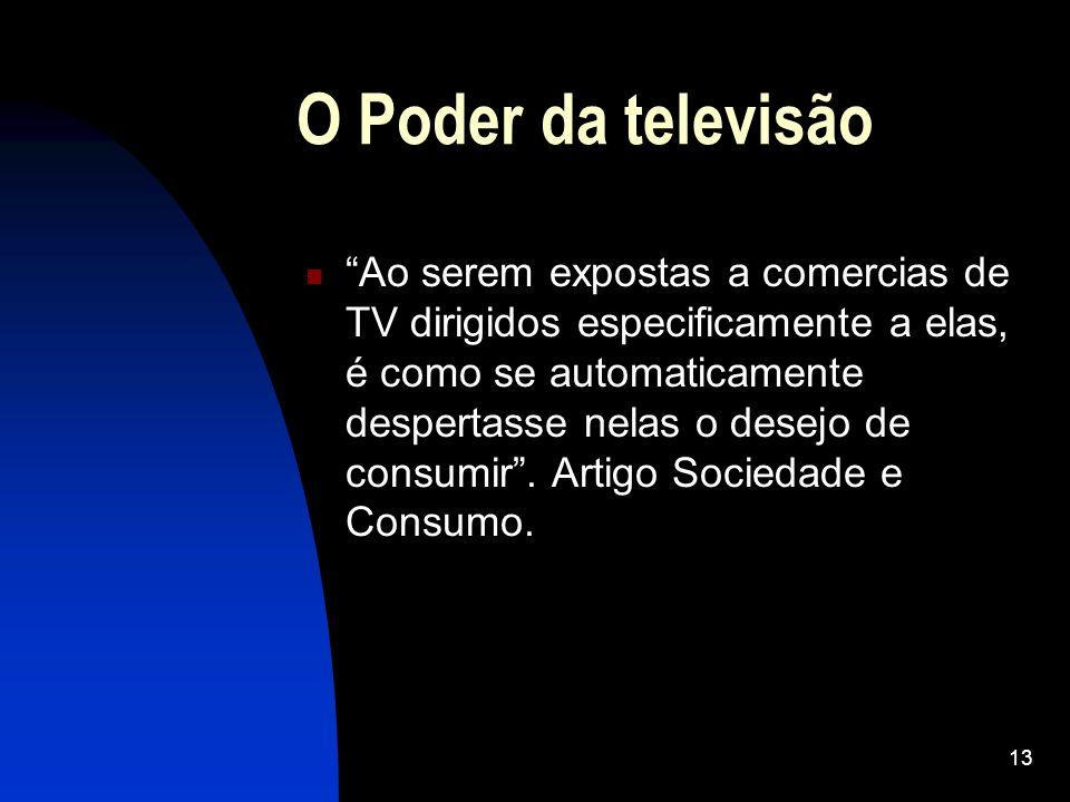 13 O Poder da televisão Ao serem expostas a comercias de TV dirigidos especificamente a elas, é como se automaticamente despertasse nelas o desejo de