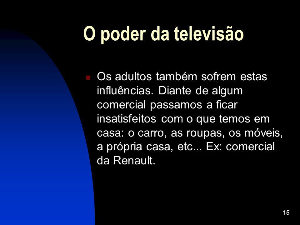 15 O poder da televisão Os adultos também sofrem estas influências. Diante de algum comercial passamos a ficar insatisfeitos com o que temos em casa:
