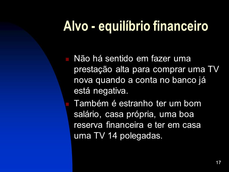 17 Alvo - equilíbrio financeiro Não há sentido em fazer uma prestação alta para comprar uma TV nova quando a conta no banco já está negativa. Também é
