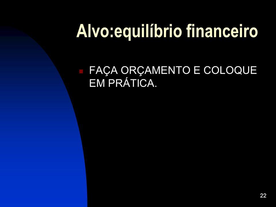 22 Alvo:equilíbrio financeiro FAÇA ORÇAMENTO E COLOQUE EM PRÁTICA.