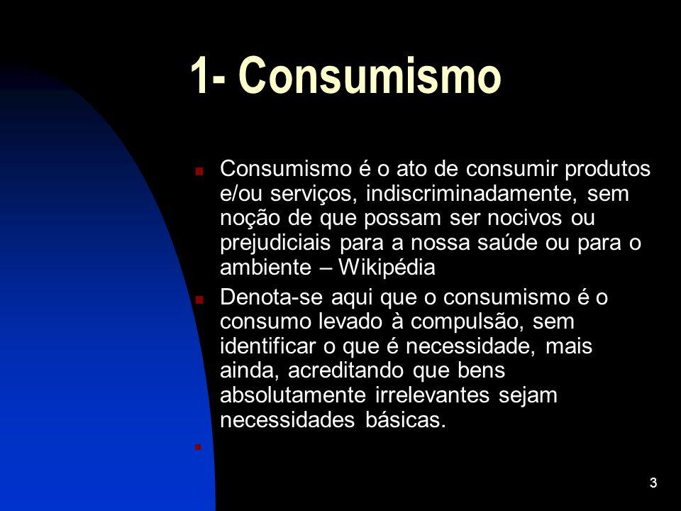 3 1- Consumismo Consumismo é o ato de consumir produtos e/ou serviços, indiscriminadamente, sem noção de que possam ser nocivos ou prejudiciais para a