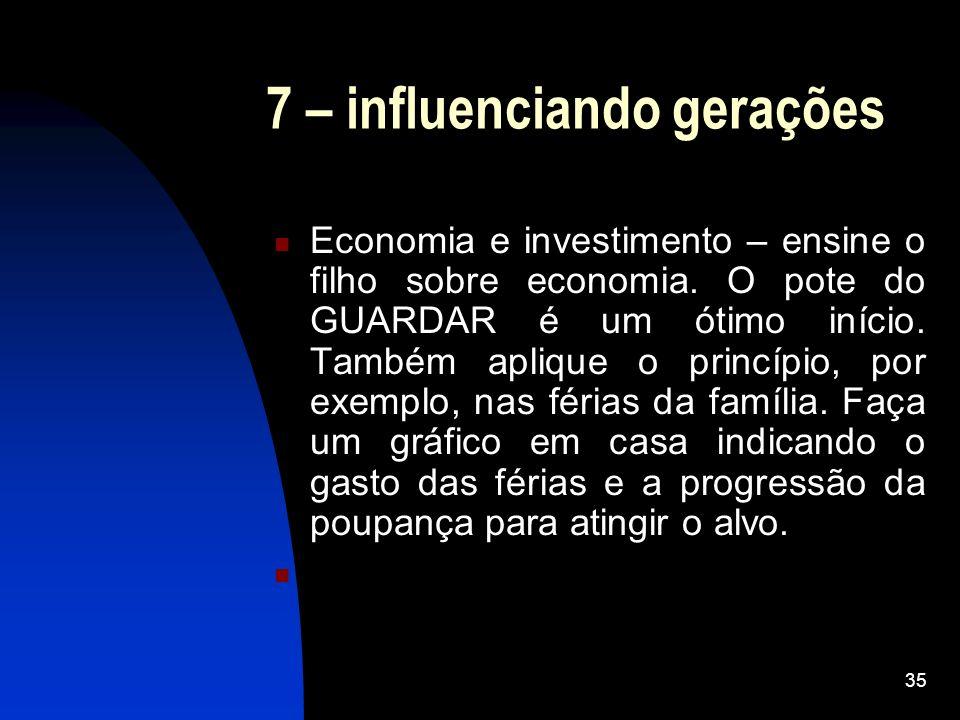 35 7 – influenciando gerações Economia e investimento – ensine o filho sobre economia. O pote do GUARDAR é um ótimo início. Também aplique o princípio