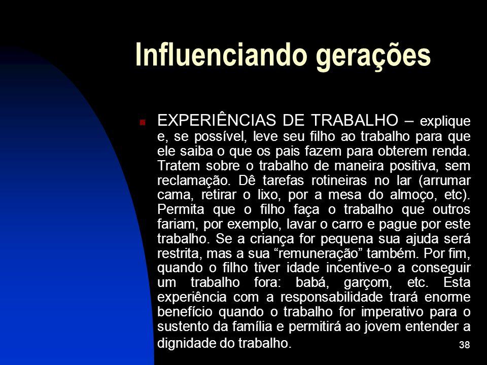 38 Influenciando gerações EXPERIÊNCIAS DE TRABALHO – explique e, se possível, leve seu filho ao trabalho para que ele saiba o que os pais fazem para o