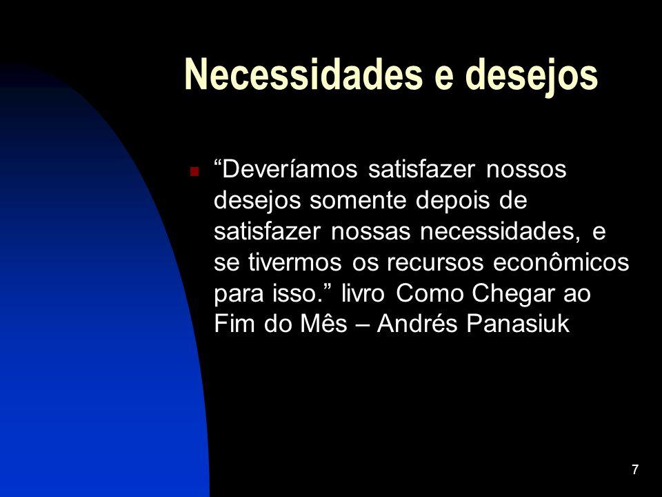 7 Necessidades e desejos Deveríamos satisfazer nossos desejos somente depois de satisfazer nossas necessidades, e se tivermos os recursos econômicos p