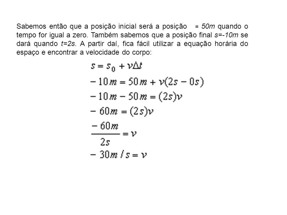 Sabemos então que a posição inicial será a posição = 50m quando o tempo for igual a zero. Também sabemos que a posição final s=-10m se dará quando t=2