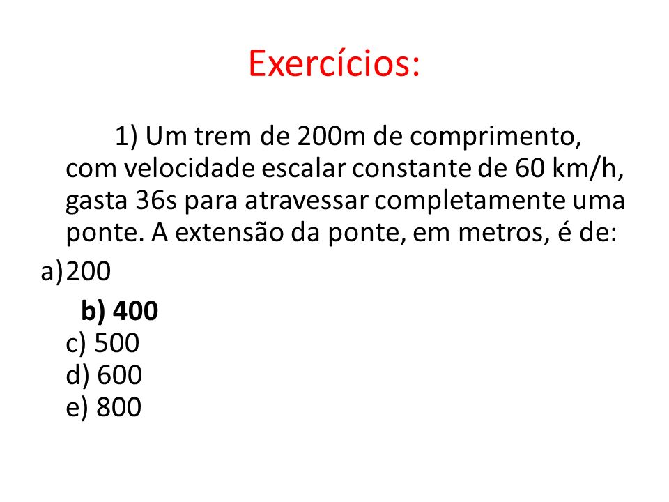 Exercícios: 1) Um trem de 200m de comprimento, com velocidade escalar constante de 60 km/h, gasta 36s para atravessar completamente uma ponte. A exten
