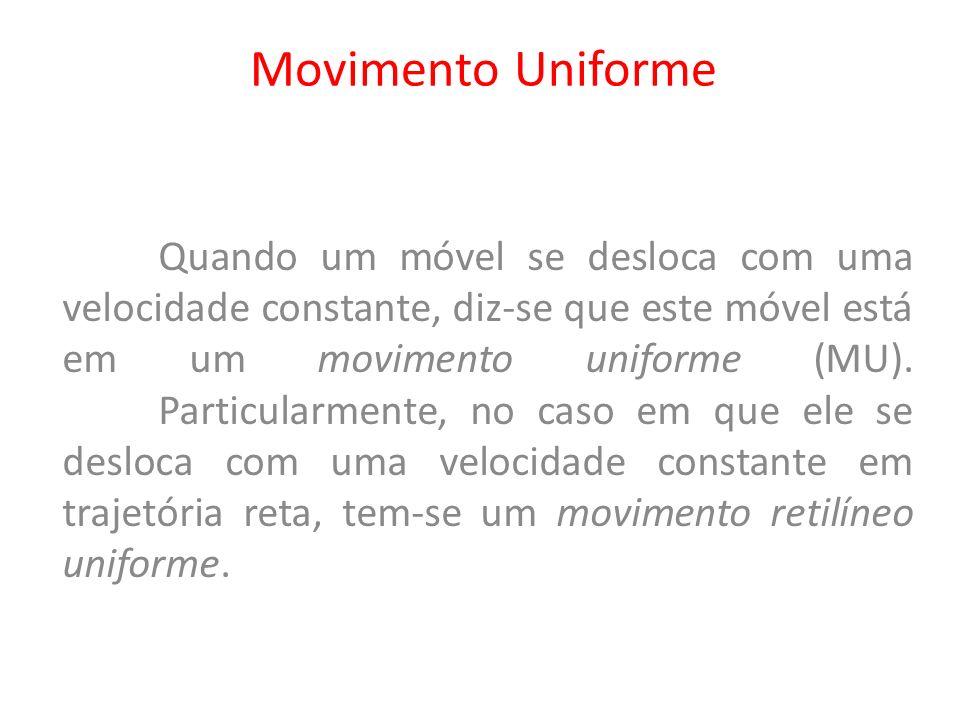 Movimento Uniforme Quando um móvel se desloca com uma velocidade constante, diz-se que este móvel está em um movimento uniforme (MU). Particularmente,