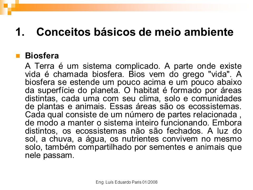 Eng. Luís Eduardo Paris 01/2008 1.Conceitos básicos de meio ambiente Biosfera A Terra é um sistema complicado. A parte onde existe vida é chamada bios