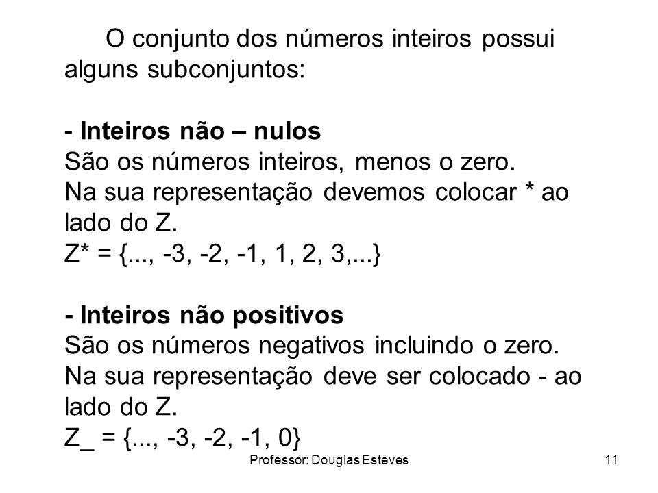 Professor: Douglas Esteves11 O conjunto dos números inteiros possui alguns subconjuntos: - Inteiros não – nulos São os números inteiros, menos o zero.
