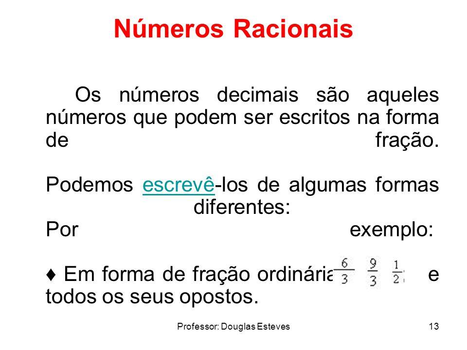 Professor: Douglas Esteves13 Números Racionais Os números decimais são aqueles números que podem ser escritos na forma de fração. Podemos escrevê-los