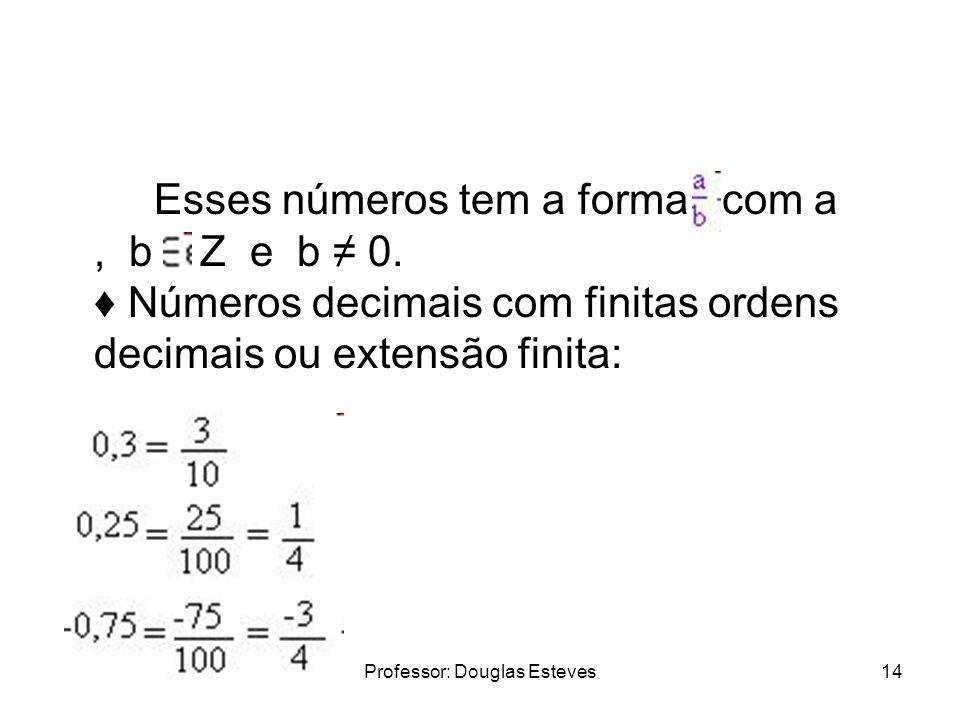 Professor: Douglas Esteves14 Esses números tem a forma com a, b Z e b 0. Números decimais com finitas ordens decimais ou extensão finita: