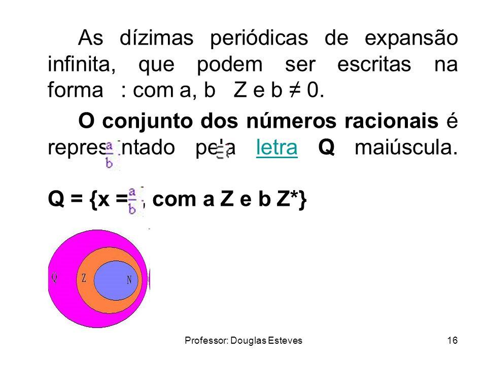Professor: Douglas Esteves16 As dízimas periódicas de expansão infinita, que podem ser escritas na forma : com a, b Z e b 0. O conjunto dos números ra