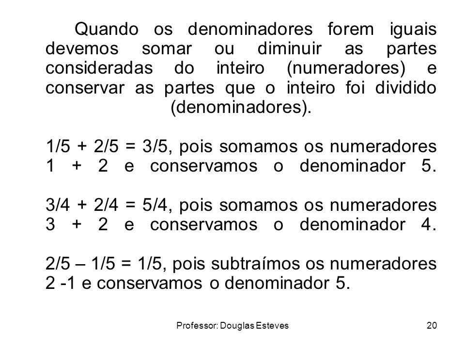 Professor: Douglas Esteves20 Quando os denominadores forem iguais devemos somar ou diminuir as partes consideradas do inteiro (numeradores) e conserva