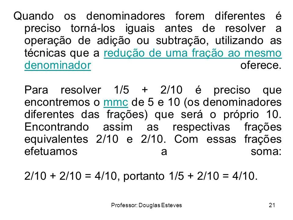 Professor: Douglas Esteves21 Quando os denominadores forem diferentes é preciso torná-los iguais antes de resolver a operação de adição ou subtração,