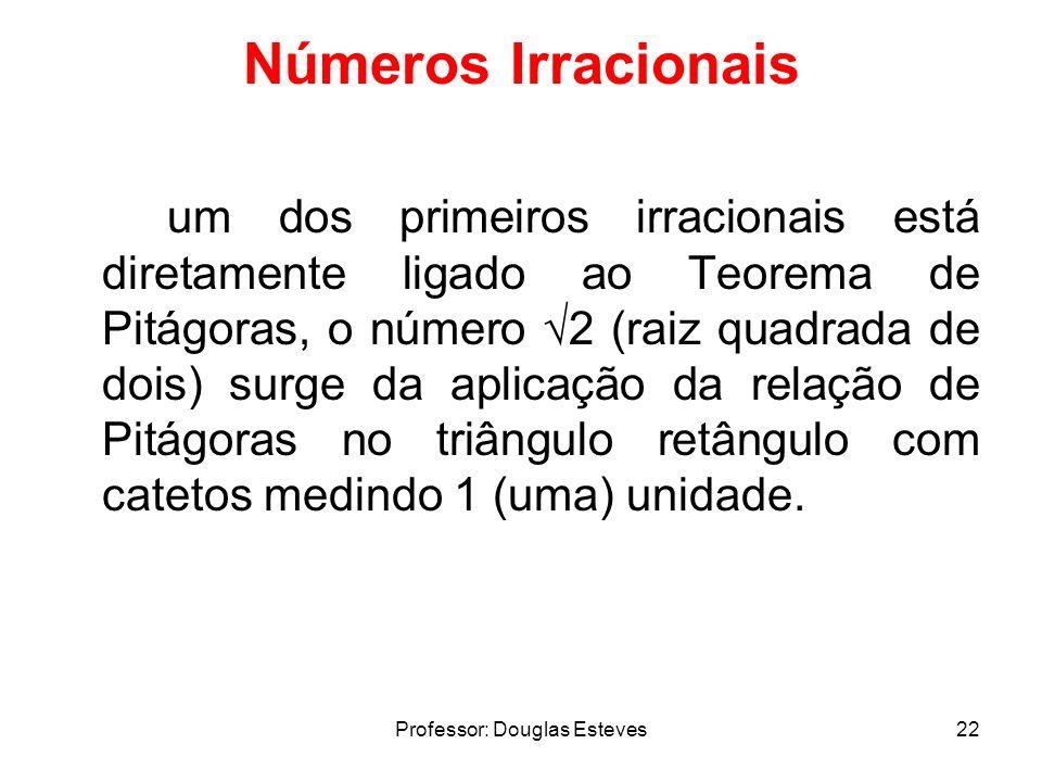 Professor: Douglas Esteves22 Números Irracionais um dos primeiros irracionais está diretamente ligado ao Teorema de Pitágoras, o número 2 (raiz quadra
