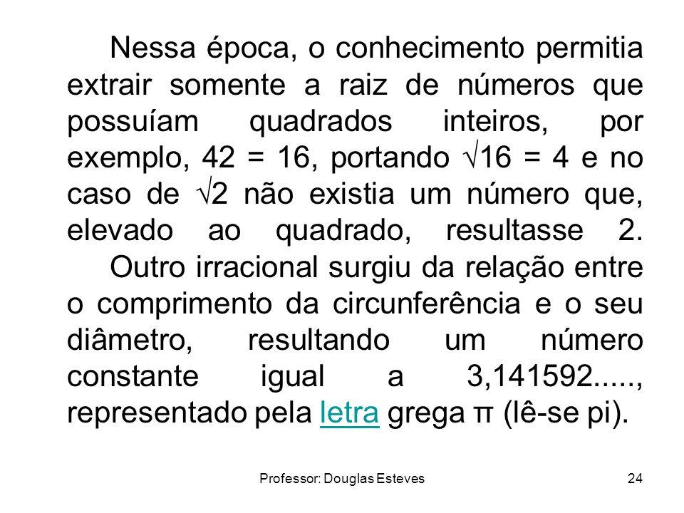 Professor: Douglas Esteves24 Nessa época, o conhecimento permitia extrair somente a raiz de números que possuíam quadrados inteiros, por exemplo, 42 =