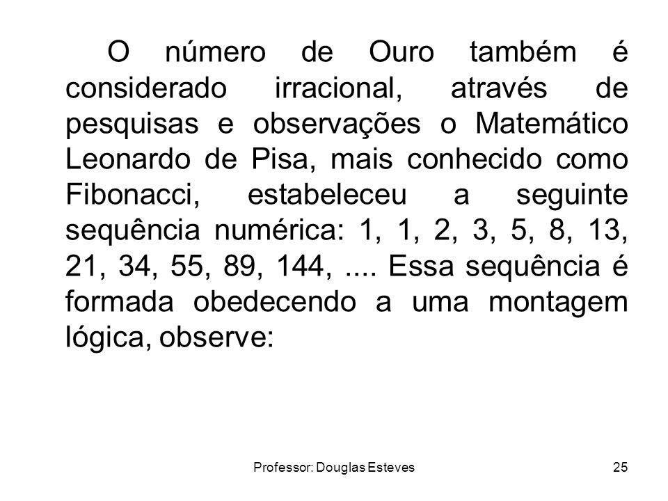 Professor: Douglas Esteves25 O número de Ouro também é considerado irracional, através de pesquisas e observações o Matemático Leonardo de Pisa, mais