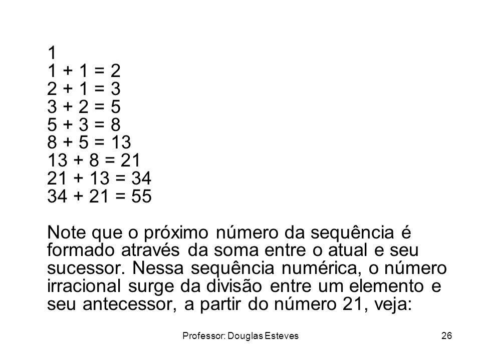 Professor: Douglas Esteves26 1 1 + 1 = 2 2 + 1 = 3 3 + 2 = 5 5 + 3 = 8 8 + 5 = 13 13 + 8 = 21 21 + 13 = 34 34 + 21 = 55 Note que o próximo número da s