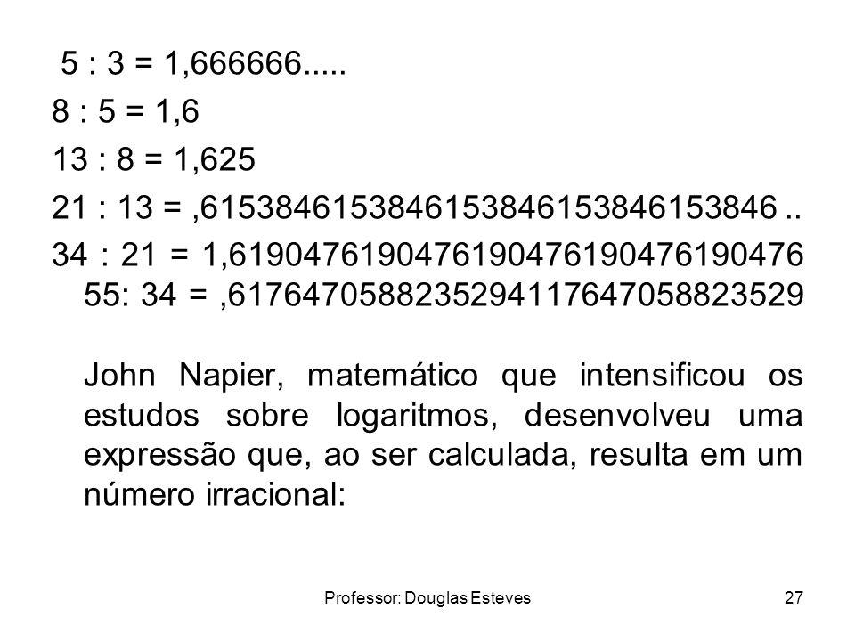 Professor: Douglas Esteves27 5 : 3 = 1,666666..... 8 : 5 = 1,6 13 : 8 = 1,625 21 : 13 =,6153846153846153846153846153846.. 34 : 21 = 1,6190476190476190