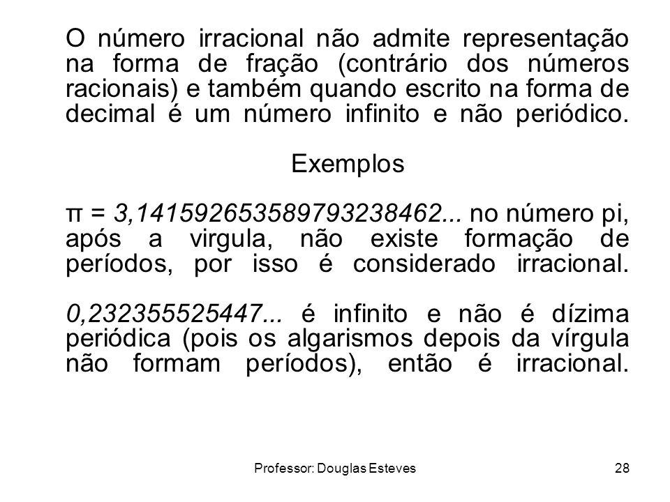 Professor: Douglas Esteves28 O número irracional não admite representação na forma de fração (contrário dos números racionais) e também quando escrito
