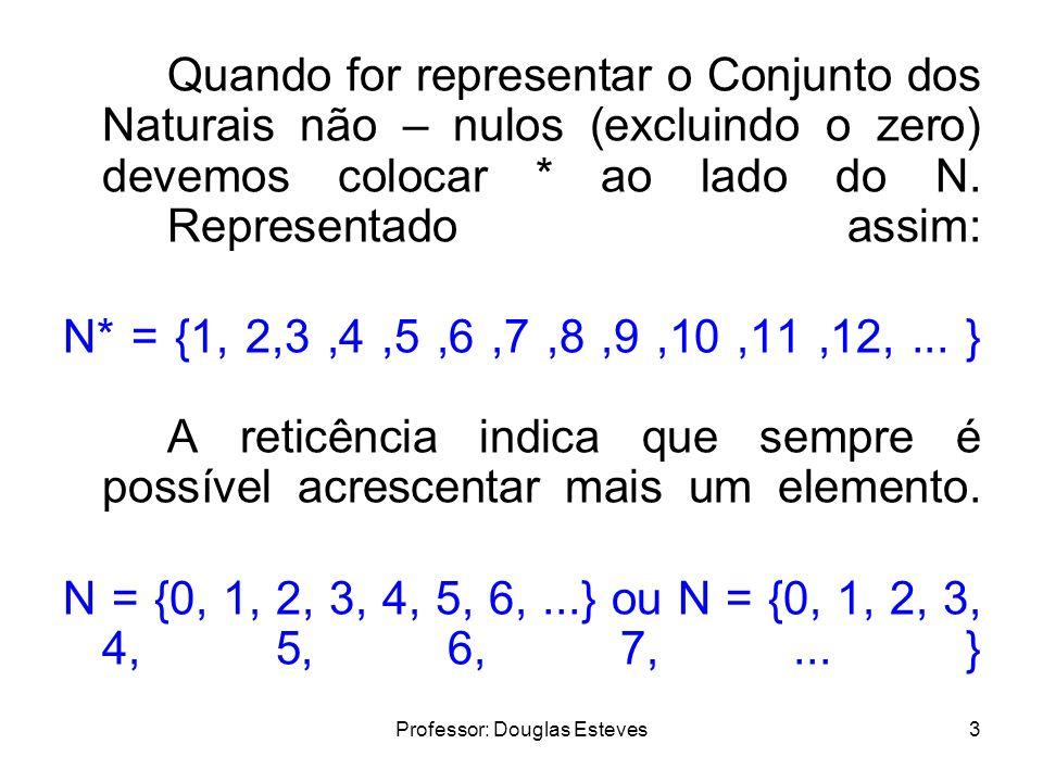 Professor: Douglas Esteves3 Quando for representar o Conjunto dos Naturais não – nulos (excluindo o zero) devemos colocar * ao lado do N. Representado