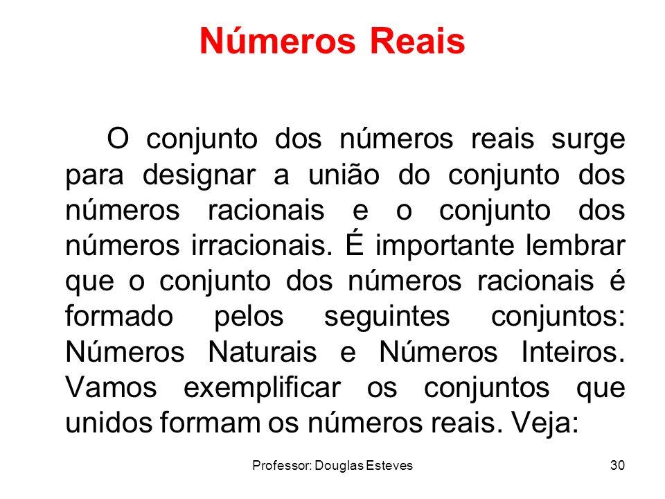 Professor: Douglas Esteves30 Números Reais O conjunto dos números reais surge para designar a união do conjunto dos números racionais e o conjunto dos