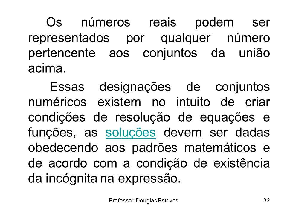 Professor: Douglas Esteves32 Os números reais podem ser representados por qualquer número pertencente aos conjuntos da união acima. Essas designações