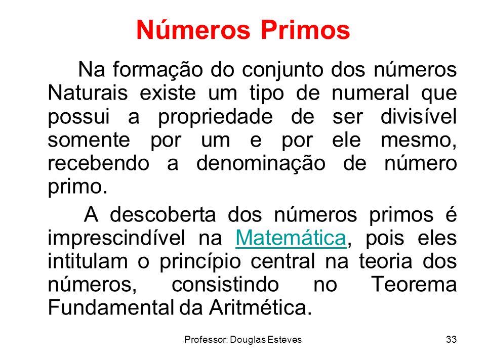 Professor: Douglas Esteves33 Números Primos Na formação do conjunto dos números Naturais existe um tipo de numeral que possui a propriedade de ser div