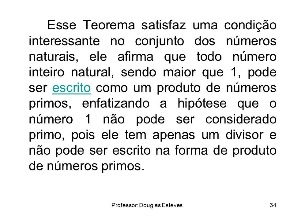 Professor: Douglas Esteves34 Esse Teorema satisfaz uma condição interessante no conjunto dos números naturais, ele afirma que todo número inteiro natu