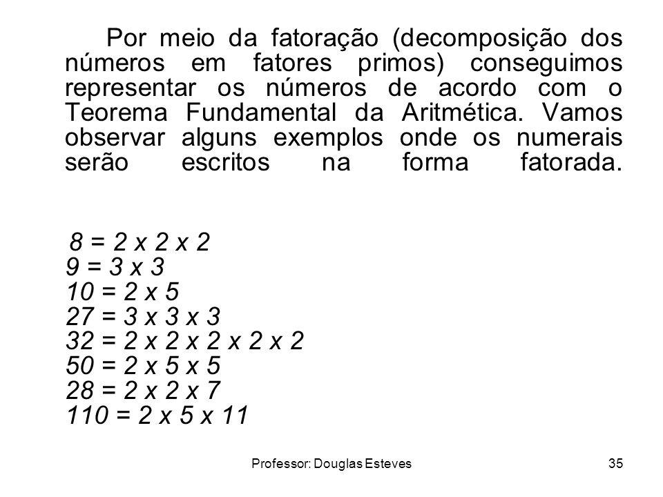 Professor: Douglas Esteves35 Por meio da fatoração (decomposição dos números em fatores primos) conseguimos representar os números de acordo com o Teo