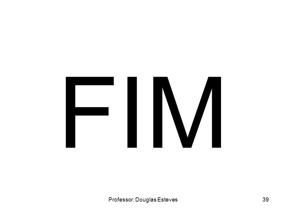 Professor: Douglas Esteves39 FIM