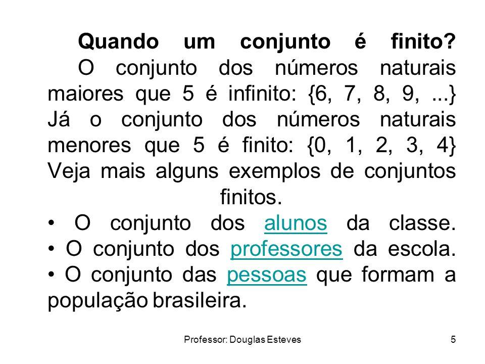 Professor: Douglas Esteves5 Quando um conjunto é finito? O conjunto dos números naturais maiores que 5 é infinito: {6, 7, 8, 9,...} Já o conjunto dos