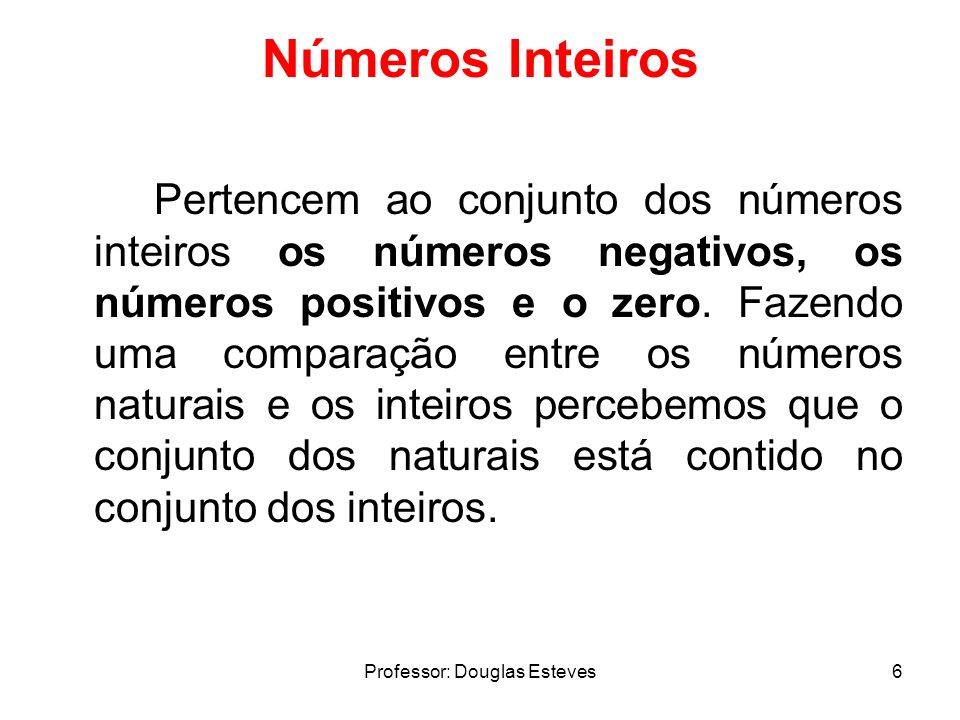 Professor: Douglas Esteves6 Números Inteiros Pertencem ao conjunto dos números inteiros os números negativos, os números positivos e o zero. Fazendo u