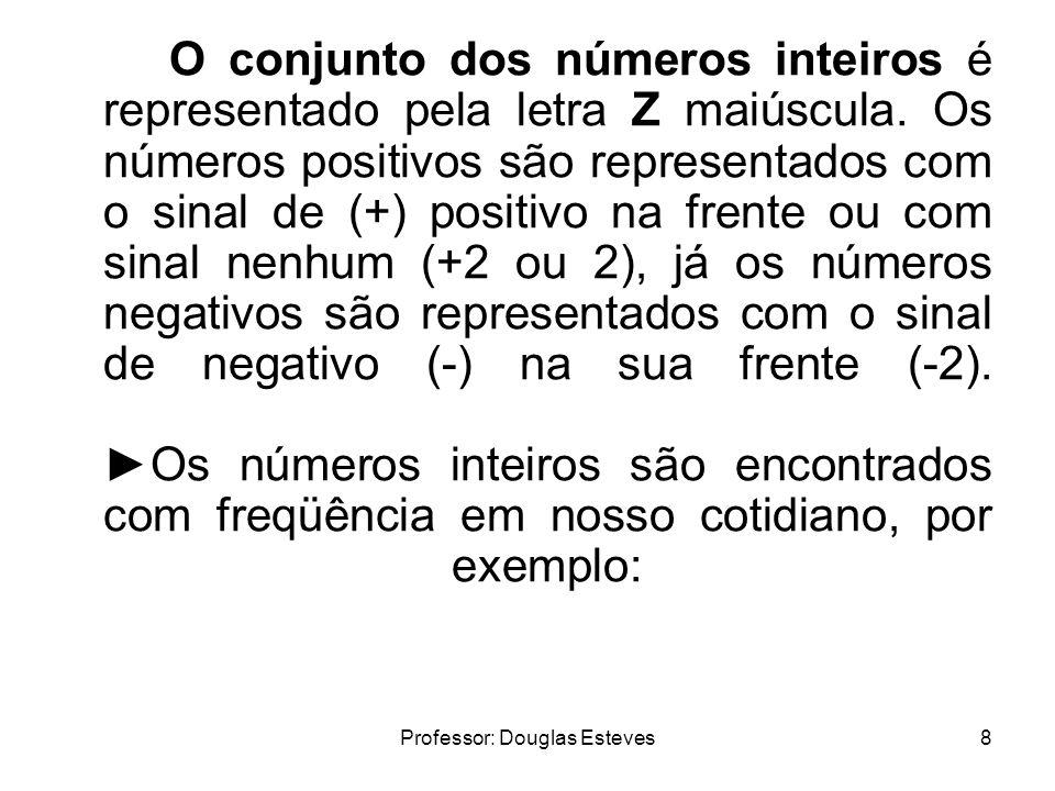 Professor: Douglas Esteves8 O conjunto dos números inteiros é representado pela letra Z maiúscula. Os números positivos são representados com o sinal