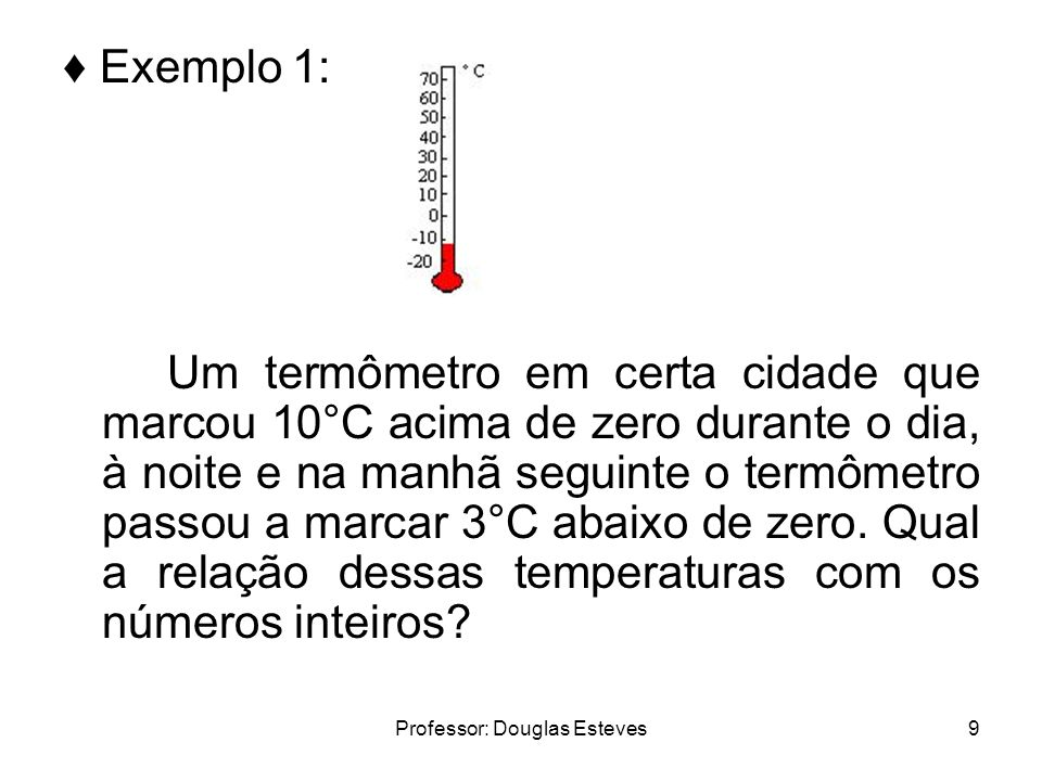 Professor: Douglas Esteves9 Exemplo 1: Um termômetro em certa cidade que marcou 10°C acima de zero durante o dia, à noite e na manhã seguinte o termôm