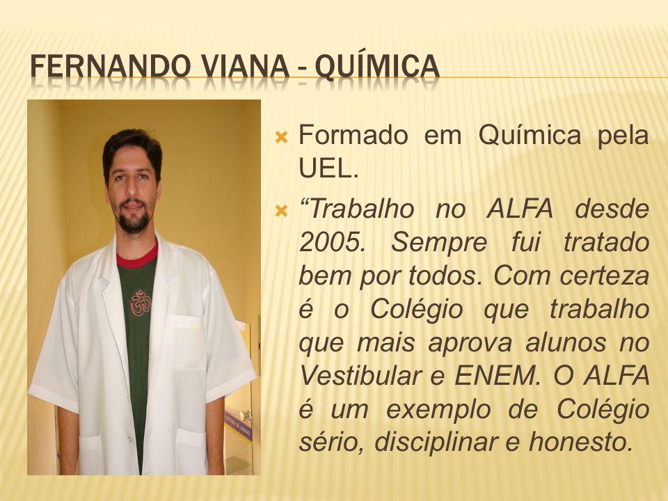 Formado em Química pela UEL. Trabalho no ALFA desde 2005. Sempre fui tratado bem por todos. Com certeza é o Colégio que trabalho que mais aprova aluno
