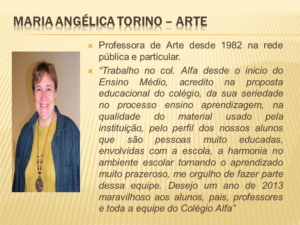 Professora de Arte desde 1982 na rede pública e particular. Trabalho no col. Alfa desde o inicio do Ensino Médio, acredito na proposta educacional do