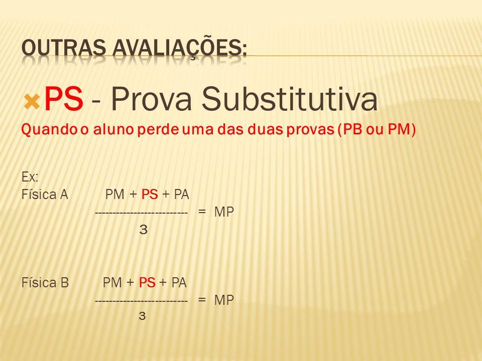 PS - Prova Substitutiva Quando o aluno perde uma das duas provas (PB ou PM) Ex: Física A PM + PS + PA -------------------------- = MP 3 Física B PM +
