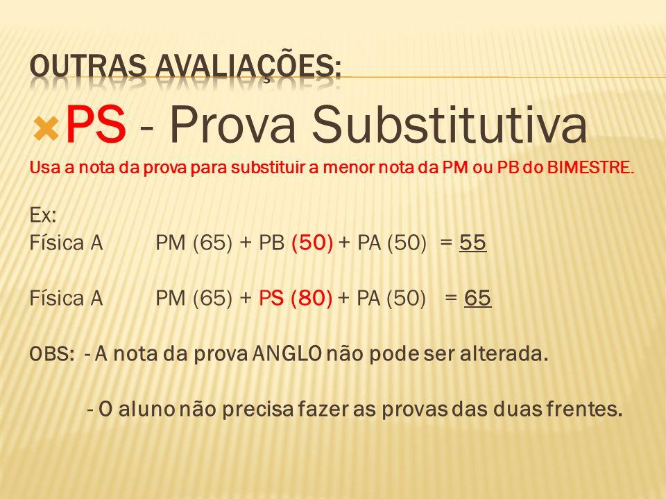 PS - Prova Substitutiva Usa a nota da prova para substituir a menor nota da PM ou PB do BIMESTRE. Ex: Física A PM (65) + PB (50) + PA (50) = 55 Física