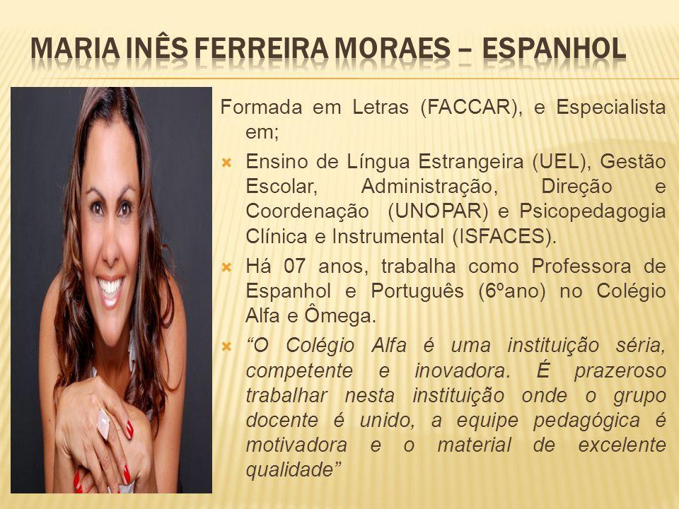 Formada em Letras (FACCAR), e Especialista em; Ensino de Língua Estrangeira (UEL), Gestão Escolar, Administração, Direção e Coordenação (UNOPAR) e Psi