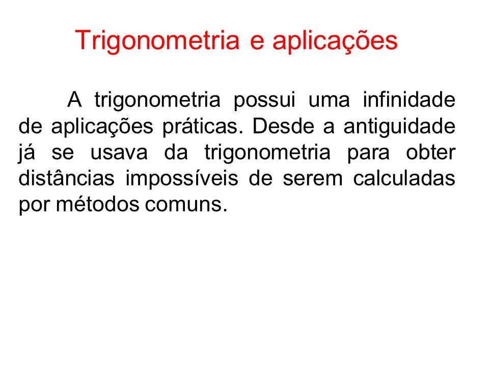 Trigonometria e aplicações A trigonometria possui uma infinidade de aplicações práticas. Desde a antiguidade já se usava da trigonometria para obter d