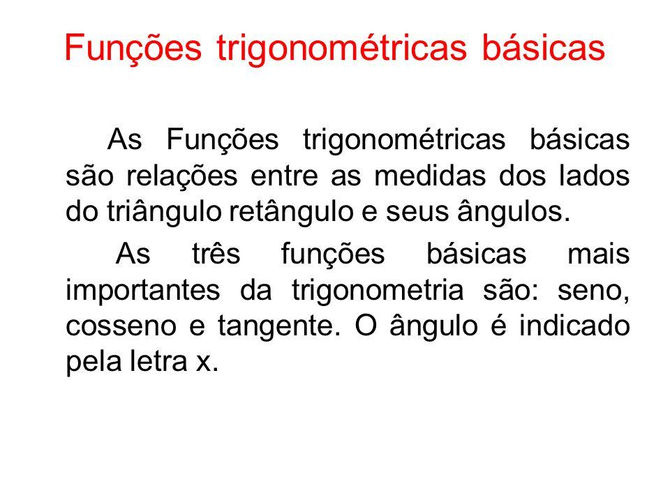 Funções trigonométricas básicas As Funções trigonométricas básicas são relações entre as medidas dos lados do triângulo retângulo e seus ângulos. As t