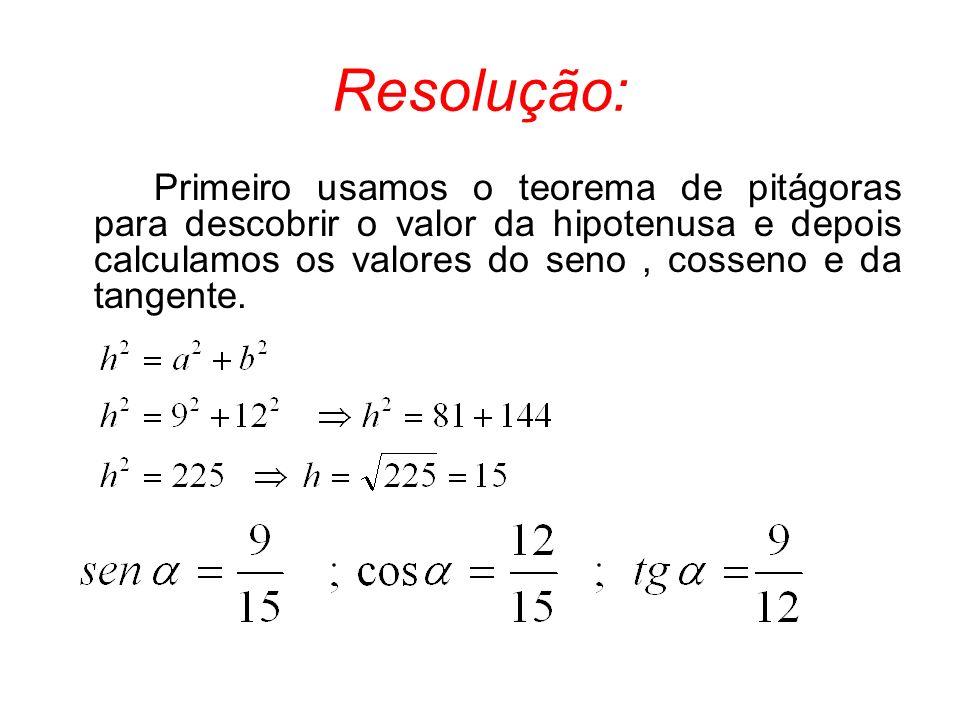 Resolução: Primeiro usamos o teorema de pitágoras para descobrir o valor da hipotenusa e depois calculamos os valores do seno, cosseno e da tangente.