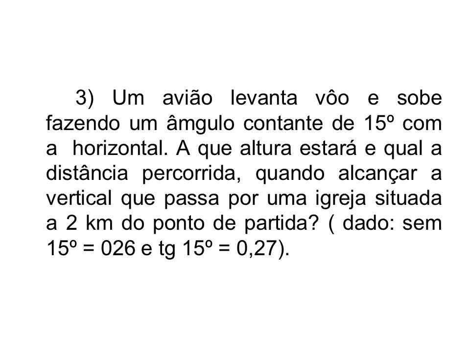 3) Um avião levanta vôo e sobe fazendo um âmgulo contante de 15º com a horizontal. A que altura estará e qual a distância percorrida, quando alcançar