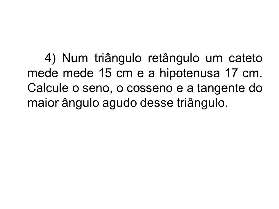 4) Num triângulo retângulo um cateto mede mede 15 cm e a hipotenusa 17 cm. Calcule o seno, o cosseno e a tangente do maior ângulo agudo desse triângul