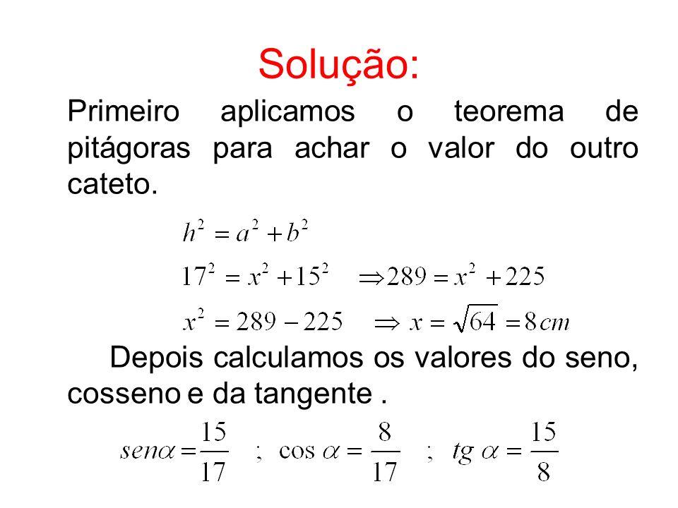 Solução: Primeiro aplicamos o teorema de pitágoras para achar o valor do outro cateto. Depois calculamos os valores do seno, cosseno e da tangente.