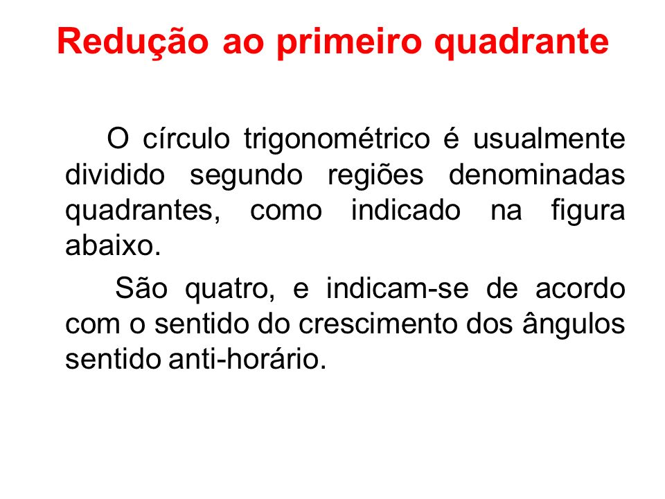 Redução ao primeiro quadrante O círculo trigonométrico é usualmente dividido segundo regiões denominadas quadrantes, como indicado na figura abaixo. S